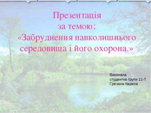 Презентація за темою: «Забруднення навколишнього середовища і його охорона.»