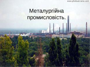 Металургійна промисловість.