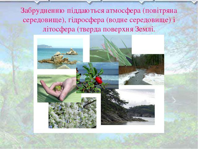 Забрудненню піддаються атмосфера (повітряна середовище), гідросфера (водне се...