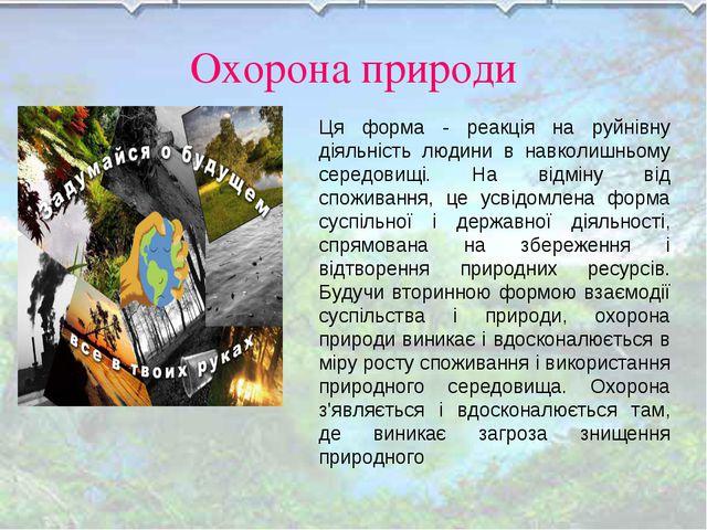 Охорона природи Ця форма - реакція на руйнівну діяльність людини в навколишнь...