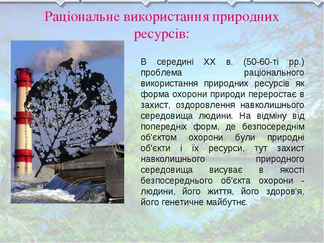 Раціональне використання природних ресурсів: В середині XX в. (50-60-ті рр.)...