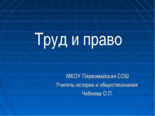 Труд и право МКОУ Первомайская СОШ Учитель истории и обществознания Чебнева