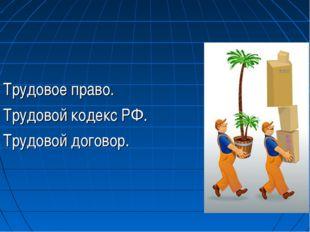 Трудовое право. Трудовой кодекс РФ. Трудовой договор.