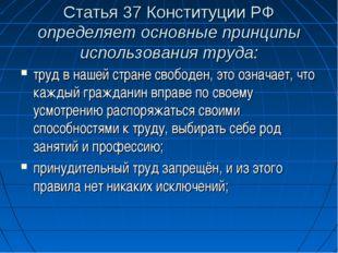 Статья 37 Конституции РФ определяет основные принципы использования труда: тр