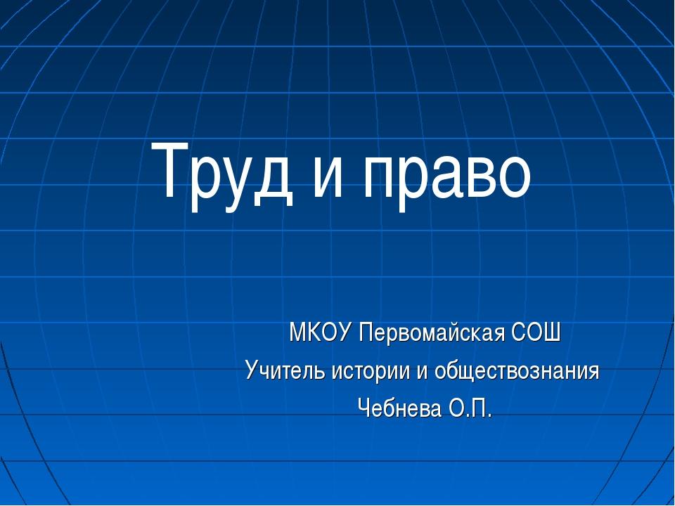 Труд и право МКОУ Первомайская СОШ Учитель истории и обществознания Чебнева...
