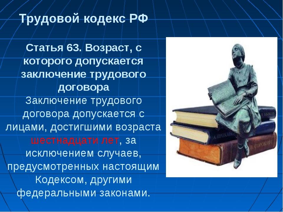 Трудовой кодекс РФ Статья 63. Возраст, с которого допускается заключение тру...