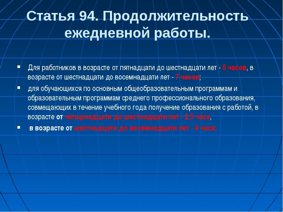 Статья 94. Продолжительность ежедневной работы. Для работников в возрасте от...