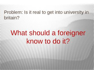 Problem: Is it real to get into university in britain? What should a foreigne