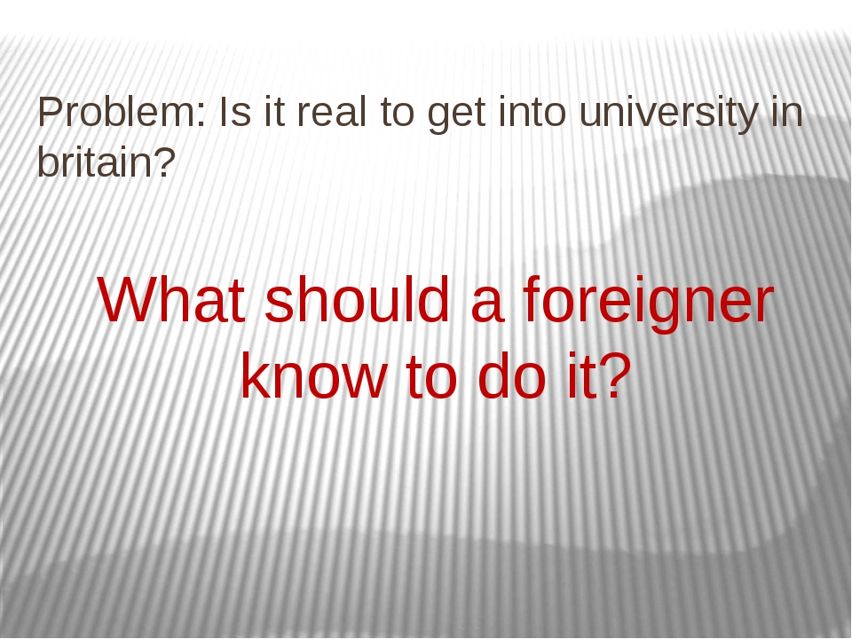 Problem: Is it real to get into university in britain? What should a foreigne...