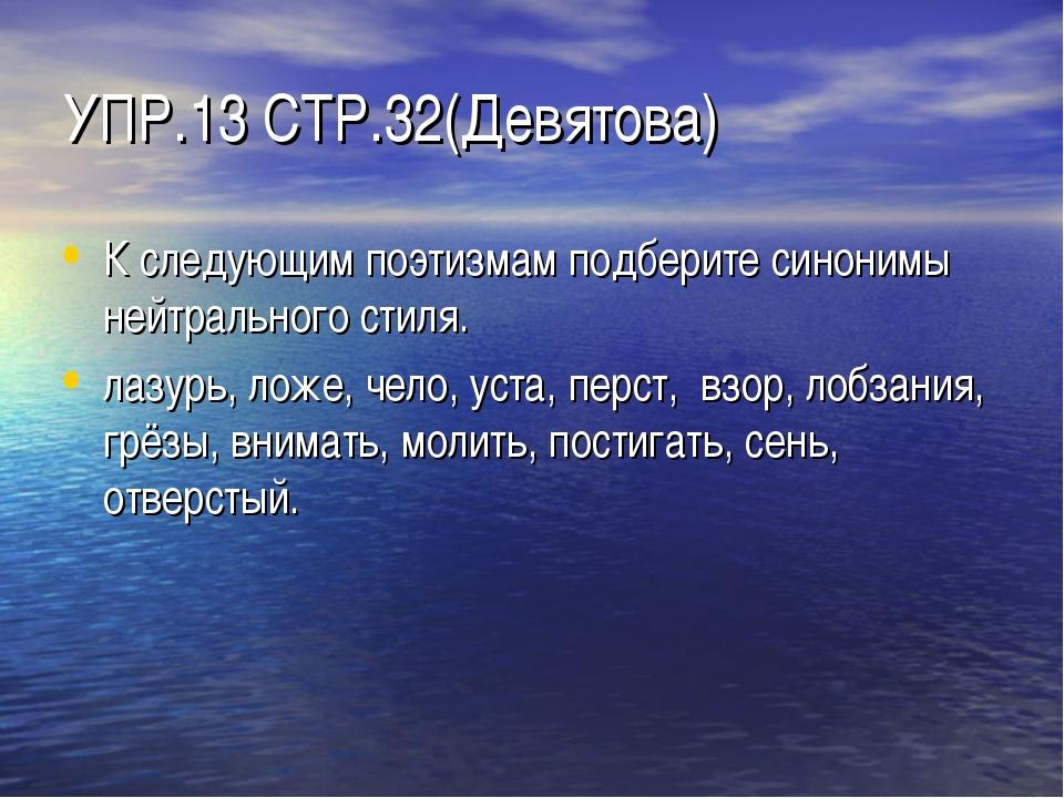 УПР.13 СТР.32(Девятова) К следующим поэтизмам подберите синонимы нейтрального...