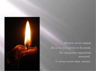 Яркая свеча горит Воск по ней ручьем бежит. Он стекает струйкой тонкой, А св