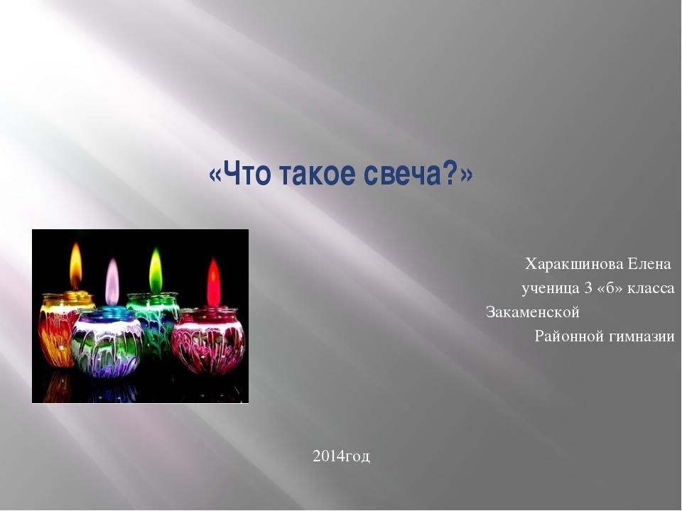 «Что такое свеча?» Харакшинова Елена ученица 3 «б» класса Закаменской Районно...