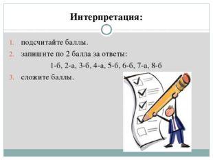 Интерпретация: подсчитайте баллы. запишите по 2 балла за ответы: 1-б, 2-а, 3-