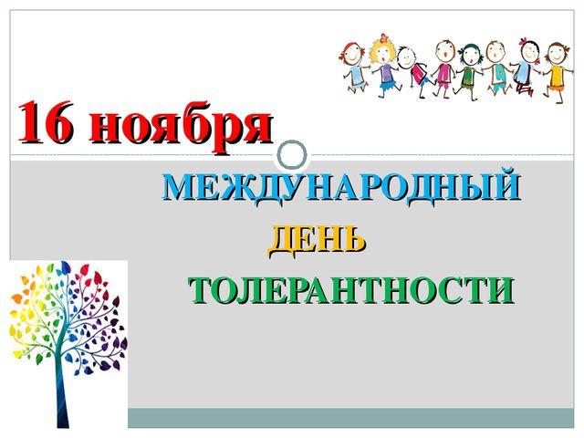 МЕЖДУНАРОДНЫЙ ДЕНЬ ТОЛЕРАНТНОСТИ 16 ноября