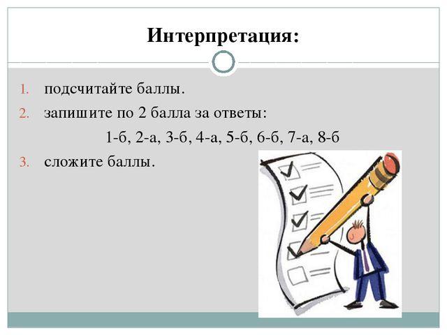 Интерпретация: подсчитайте баллы. запишите по 2 балла за ответы: 1-б, 2-а, 3-...