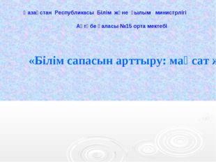 «Білім сапасын арттыру: мақсат және нәтиже» Қазақстан Республикасы Білім жән