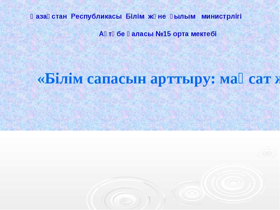 «Білім сапасын арттыру: мақсат және нәтиже» Қазақстан Республикасы Білім жән...