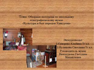 Тема: Обзорная экскурсия по школьному этнографическому музею «Культура и быт