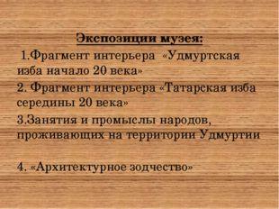 Экспозиции музея: 1.Фрагмент интерьера «Удмуртская изба начало 20 века» 2. Ф