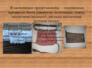 В экспозиции представлены – подлинные предметы быта удмуртов: полотенца, сум