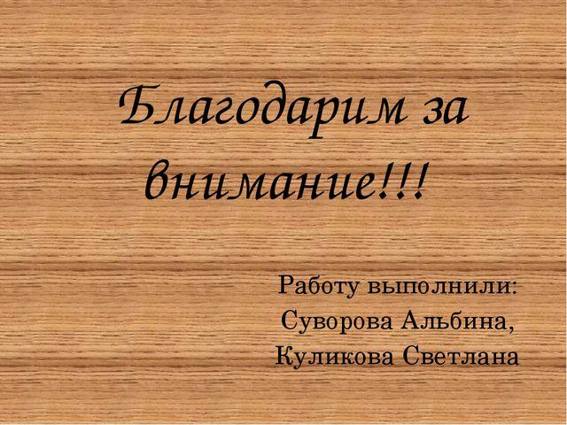 Благодарим за внимание!!! Работу выполнили: Суворова Альбина, Куликова Светл...