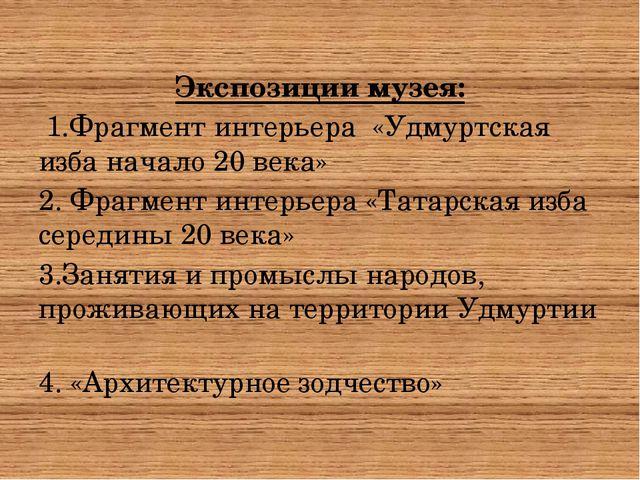 Экспозиции музея: 1.Фрагмент интерьера «Удмуртская изба начало 20 века» 2. Ф...
