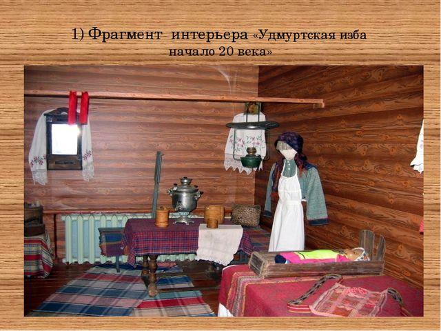 1) Фрагмент интерьера «Удмуртская изба начало 20 века»