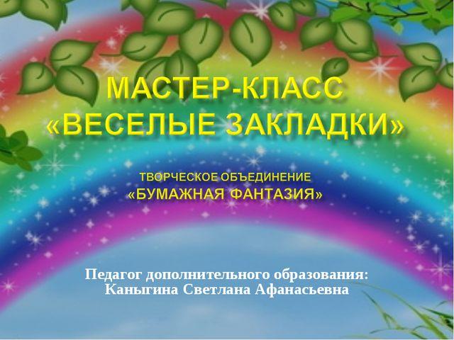 Педагог дополнительного образования: Каныгина Светлана Афанасьевна