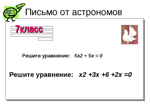 Письмо от астрономов Решите уравнение: 5х2 + 5х = 0 Решите уравнение: x2 +3x...