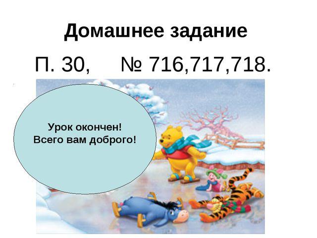 Домашнее задание П. 30, № 716,717,718. Урок окончен! Всего вам доброго!