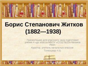 Борис Степанович Житков (1882—1938) Презентацию для классного часа подготовил
