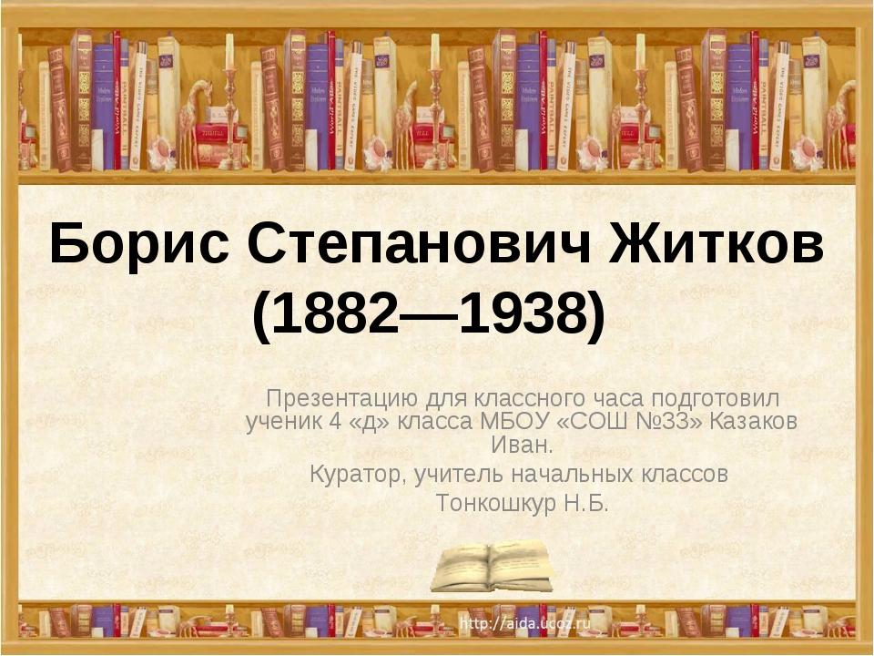 Борис Степанович Житков (1882—1938) Презентацию для классного часа подготовил...