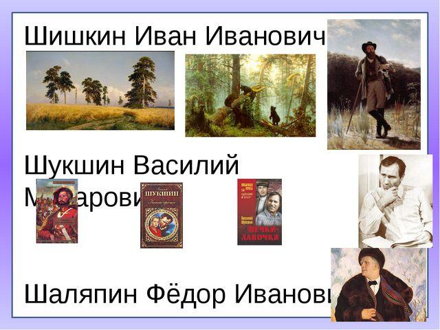 Шишкин Иван Иванович Шукшин Василий Макарович Шаляпин Фёдор Иванович