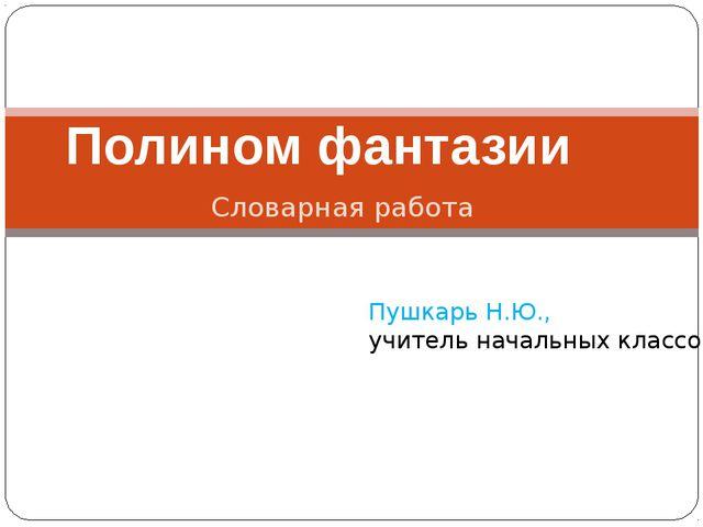 Словарная работа Полином фантазии Пушкарь Н.Ю., учитель начальных классов