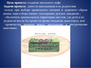 Цель проекта: создание школьного кафе Задачи проекта: донести школьник