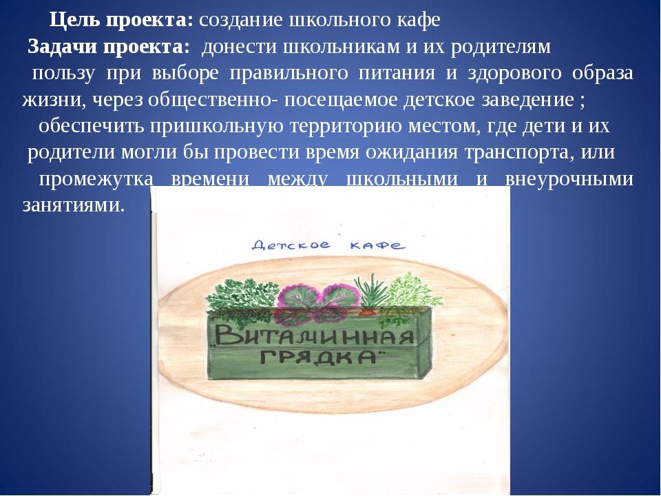 Цель проекта: создание школьного кафе Задачи проекта: донести школьник...