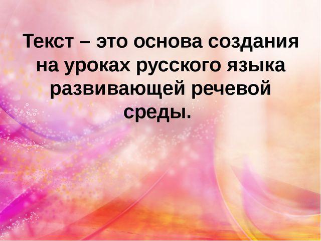 Текст – это основа создания на уроках русского языка развивающей речевой среды.