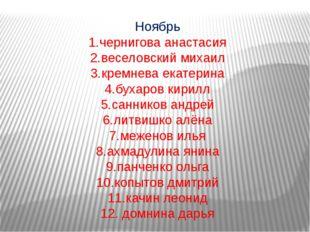 Ноябрь 1.чернигова анастасия 2.веселовский михаил 3.кремнева екатерина 4.буха