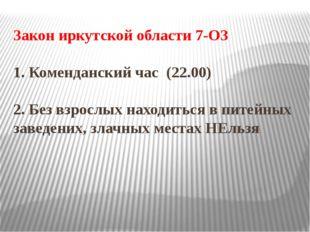 Закон иркутской области 7-ОЗ 1. Коменданский час (22.00) 2. Без взрослых нахо