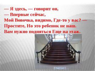 — Я здесь, — говорит он, — Впервые сейчас, Мой Вовочка, видимо, Где-то у вас?