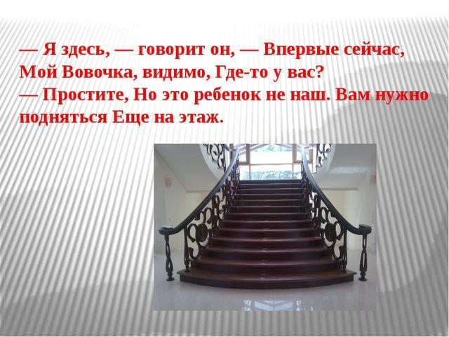 — Я здесь, — говорит он, — Впервые сейчас, Мой Вовочка, видимо, Где-то у вас?...