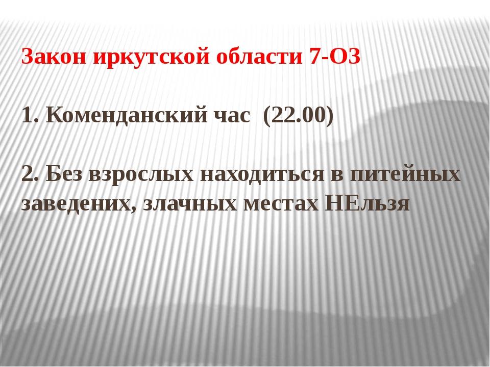 Закон иркутской области 7-ОЗ 1. Коменданский час (22.00) 2. Без взрослых нахо...