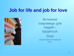 * Job for life and job for love Истинное сокровище для людей – трудиться. Эзо