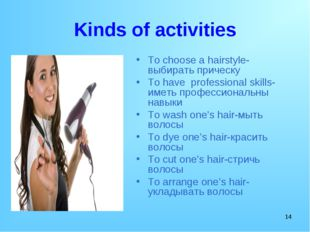 * Kinds of activities To choose a hairstyle-выбирать прическу To have profess