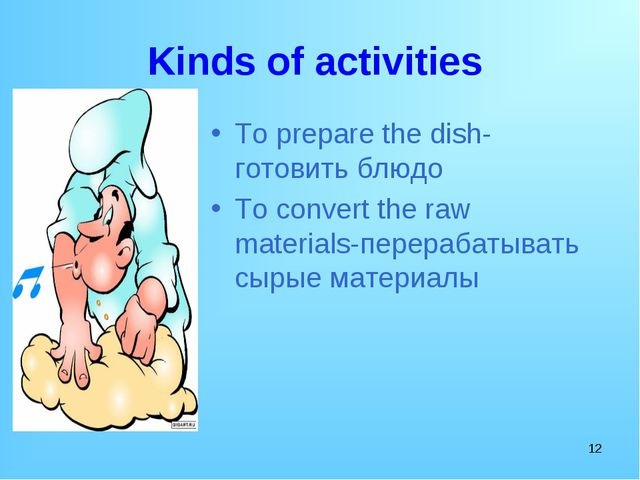 * Kinds of activities To prepare the dish-готовить блюдо To convert the raw m...