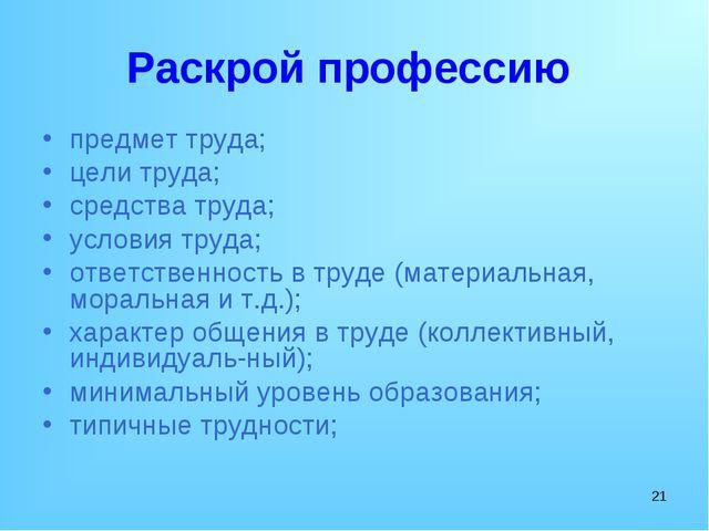 * Раскрой профессию предмет труда; цели труда; средства труда; условия труда...