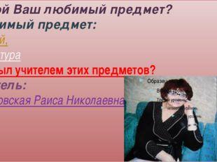 -Какой Ваш любимый предмет? -Любимый предмет: русский, литература -Кто был уч
