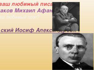 -Кто ваш любимый писатель? -Булгаков Михаил Афанасьевич -Кто Ваш любимый поэт