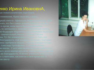 Руденко Ирина ИвановнА, заведующая стоматологическим отделением. -Ваши восп
