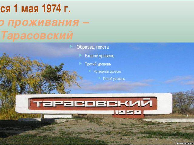 Родился 1 мая 1974 г. Место проживания – пос. Тарасовский